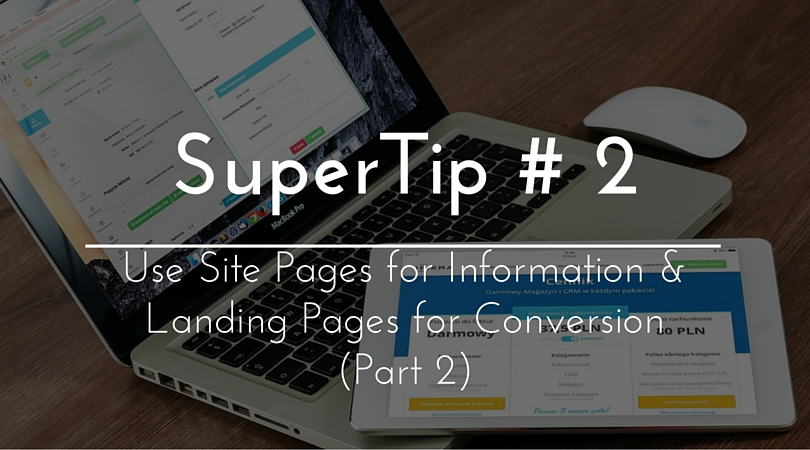 SuperTip #2b – Use Site Pages for Information & Landing Pages for Conversion (Part 2/2)